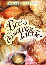 Всё о домашнем хлебе. Лучшие рецепты.